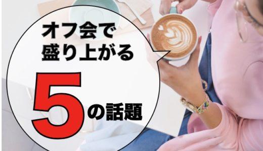 【オフ会攻略法(会話編)】オフ会で盛り上がる5つの話題
