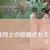 【 LGBT結婚式】女性同士の結婚式セミナー(会場編)